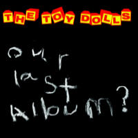 Toy Dolls -- Our Last Album?